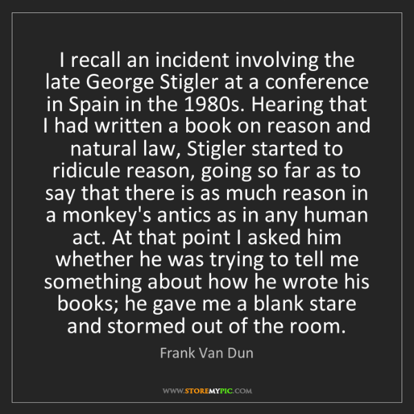 Frank Van Dun: I recall an incident involving the late George Stigler...