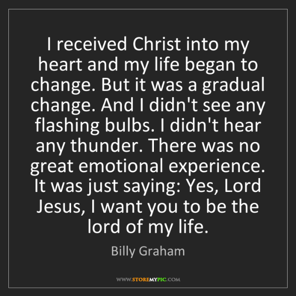 Billy Graham: I received Christ into my heart and my life began to...