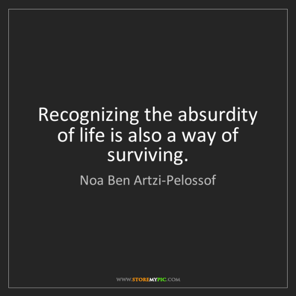 Noa Ben Artzi-Pelossof: Recognizing the absurdity of life is also a way of surviving.