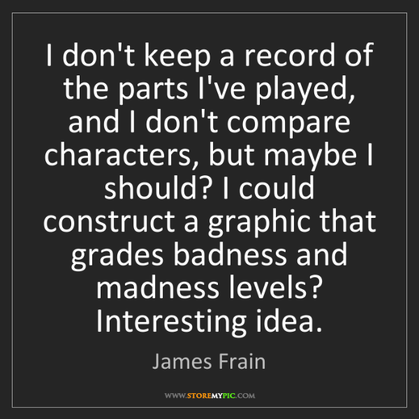 James Frain: I don't keep a record of the parts I've played, and I...
