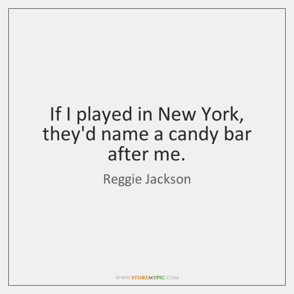 If I played in New York, they'd name a candy bar after ...