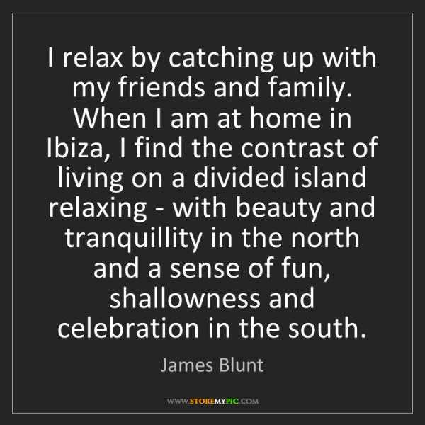 James Blunt: I relax by catching up with my friends and family. When...