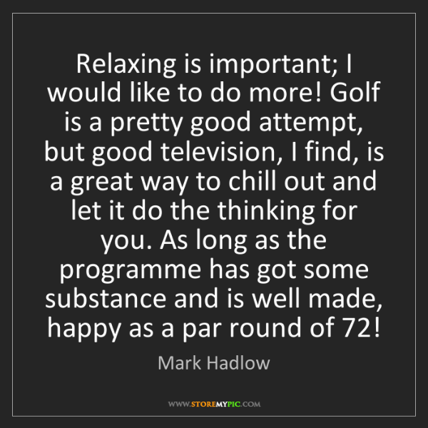Mark Hadlow: Relaxing is important; I would like to do more! Golf...