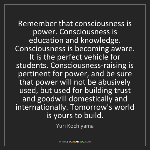 Yuri Kochiyama: Remember that consciousness is power. Consciousness is...