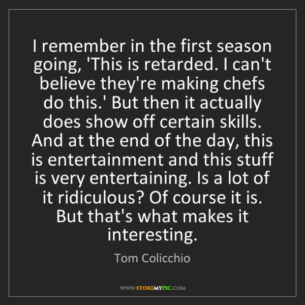 Tom Colicchio: I remember in the first season going, 'This is retarded....