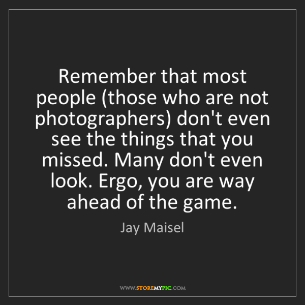 Jay Maisel: Remember that most people (those who are not photographers)...