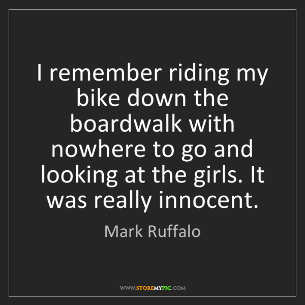 Mark Ruffalo: I remember riding my bike down the boardwalk with nowhere...