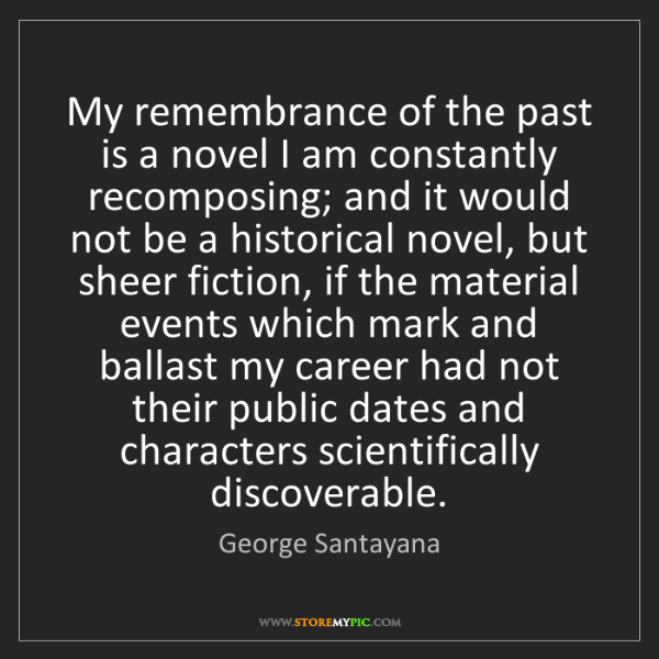 George Santayana: My remembrance of the past is a novel I am constantly...