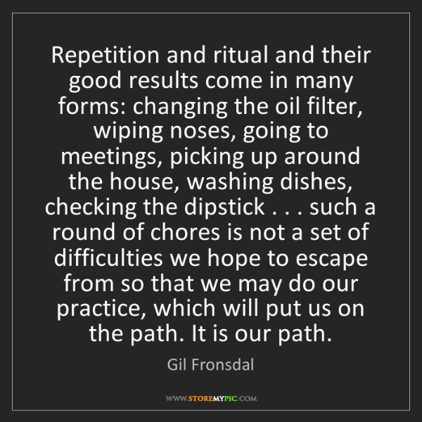 Gil Fronsdal: Repetition and ritual and their good results come in...