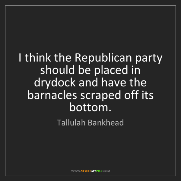 Tallulah Bankhead: I think the Republican party should be placed in drydock...