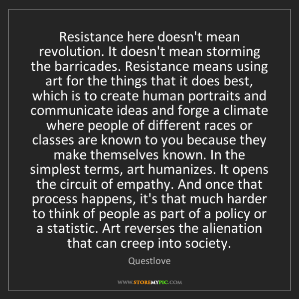 Questlove: Resistance here doesn't mean revolution. It doesn't mean...