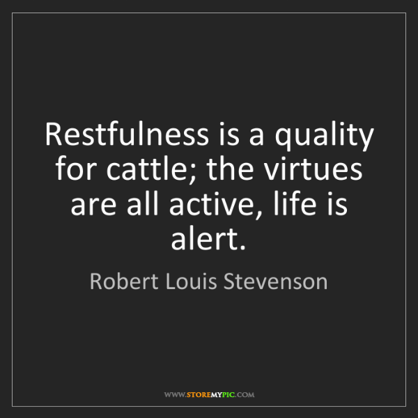 Robert Louis Stevenson: Restfulness is a quality for cattle; the virtues are...