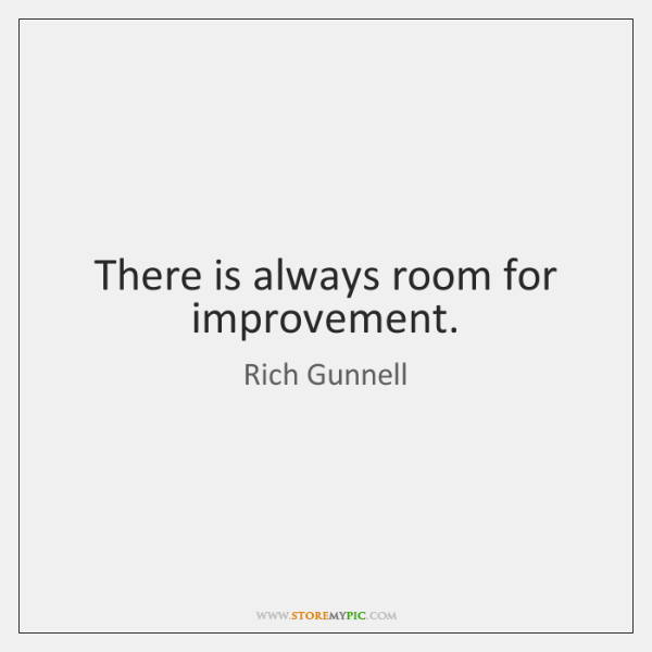 There is always room for improvement.