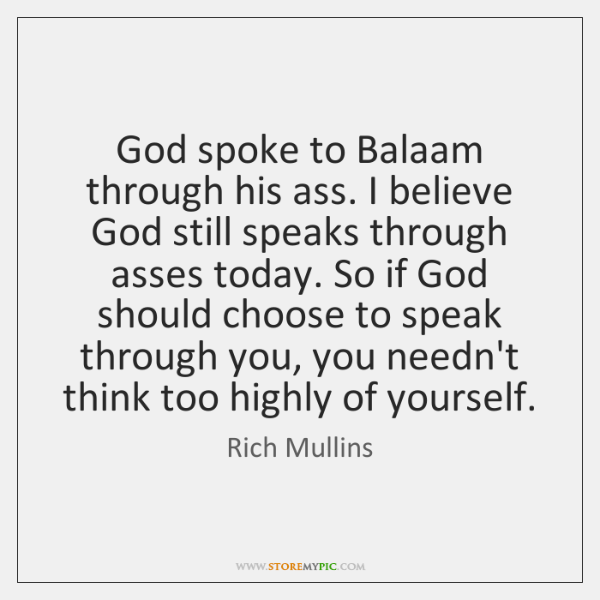 God spoke to Balaam through his ass. I believe God still speaks ...