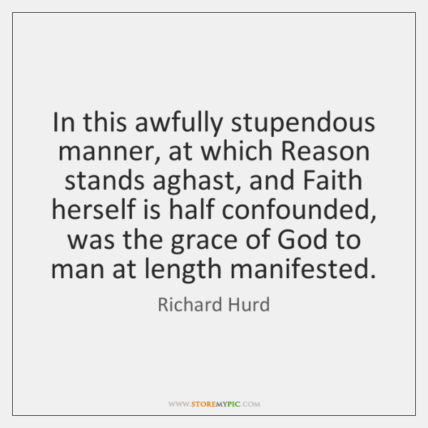 In this awfully stupendous manner, at which Reason stands aghast, and Faith ...