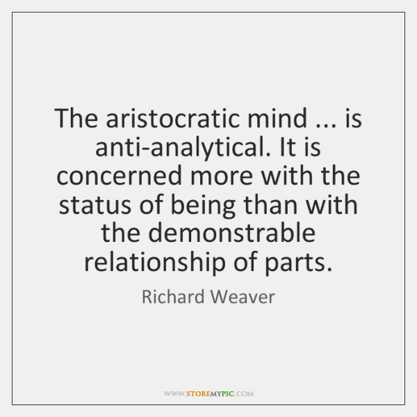 The aristocratic mind ... is anti-analytical. It is concerned more with the status ...