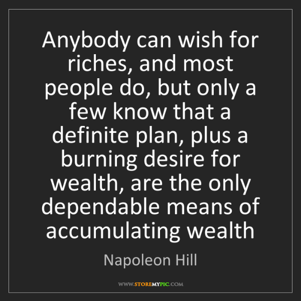 Napoleon Hill: Anybody can wish for riches, and most people do, but...