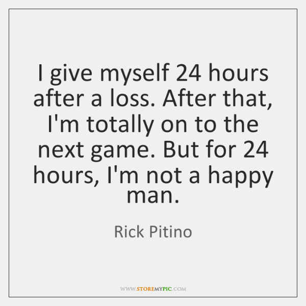 I give myself 24 hours after a loss. After that, I'm totally on ...