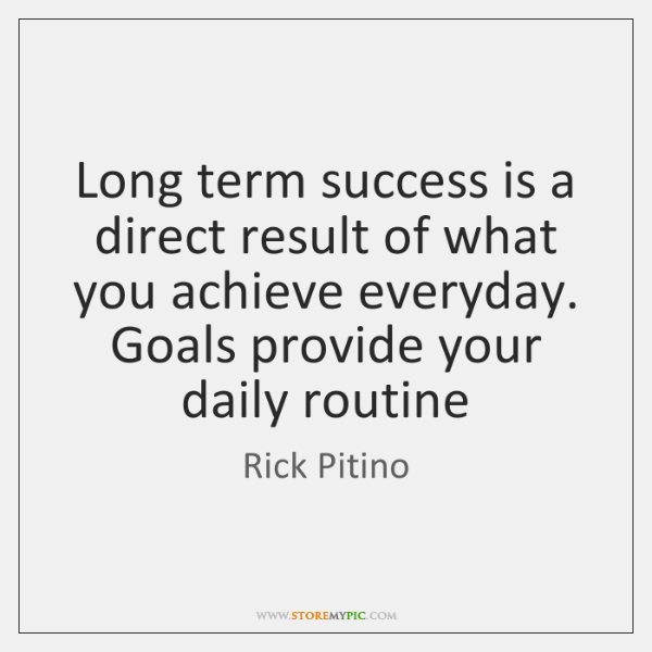 Long term success is a direct result of what you achieve everyday. ...