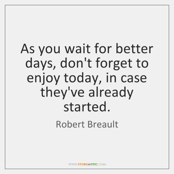 As you wait for better days, don't forget to enjoy today, in ...