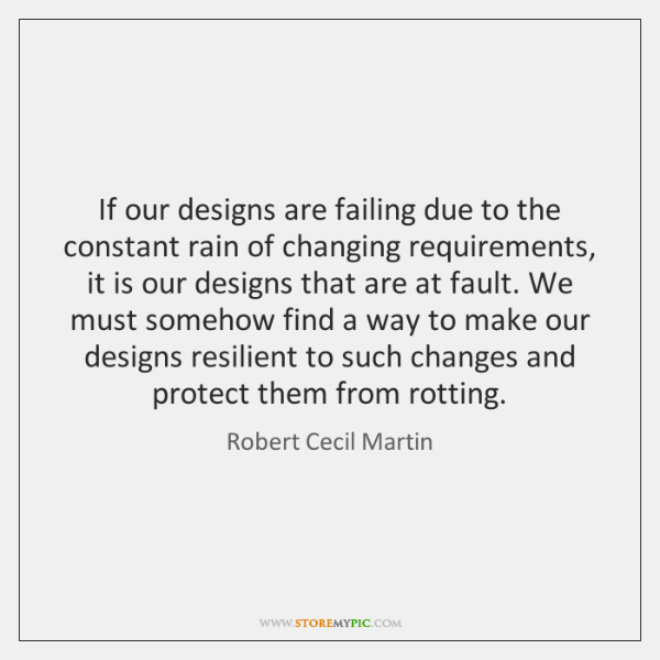 If our designs are failing due to the constant rain of changing ...