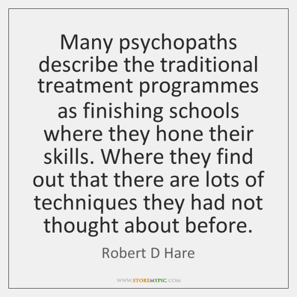 Many psychopaths describe the traditional treatment programmes as finishing schools where they ...