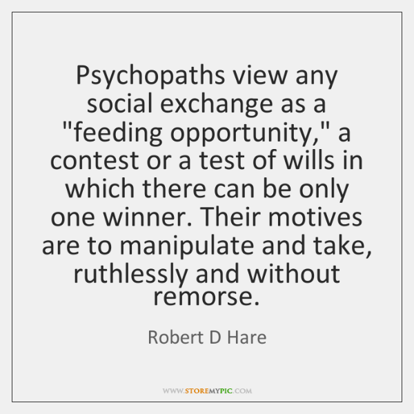 "Psychopaths view any social exchange as a ""feeding opportunity,"" a contest or ..."