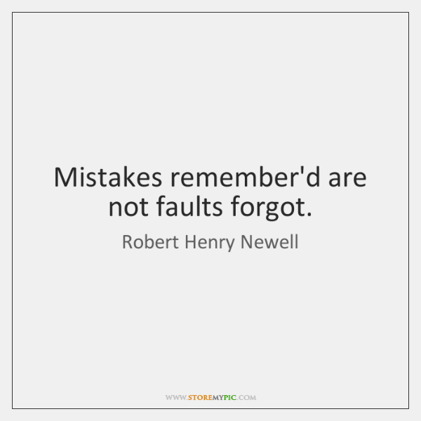 Mistakes remember'd are not faults forgot.
