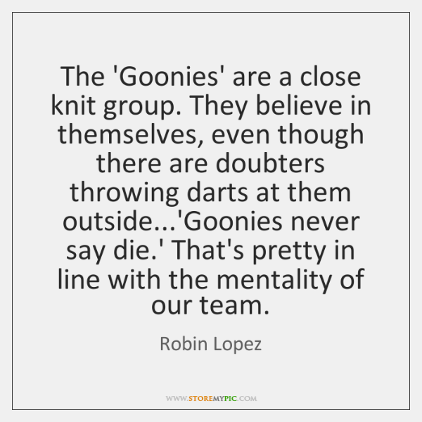The 'Goonies' are a close knit group. They believe in themselves, even ...