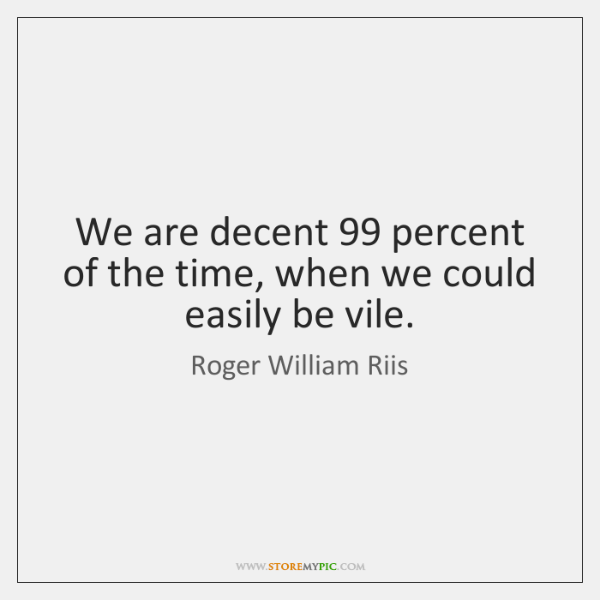 We are decent 99 percent of the time, when we could easily be ...