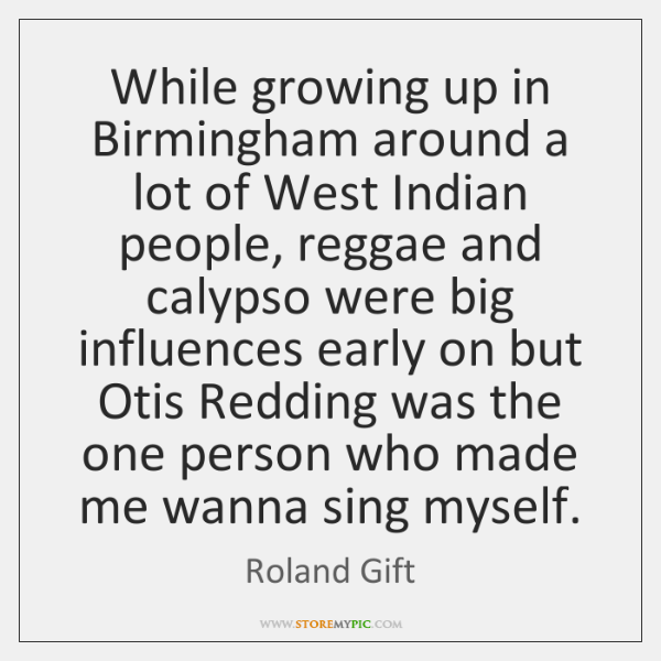 While growing up in Birmingham around a lot of West Indian people, ...