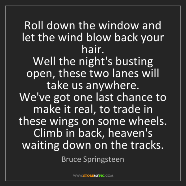 Bruce Springsteen: Roll down the window and let the wind blow back your...