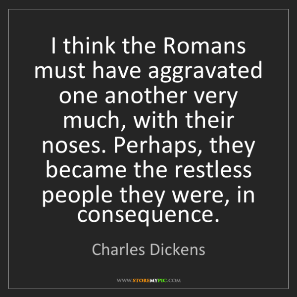 Charles Dickens: I think the Romans must have aggravated one another very...