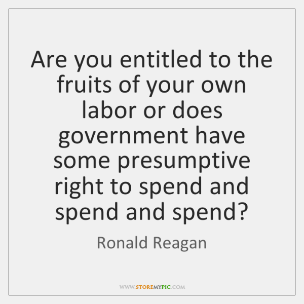 Are You Entitled To The Fruits Of Your Own Labor Or Does