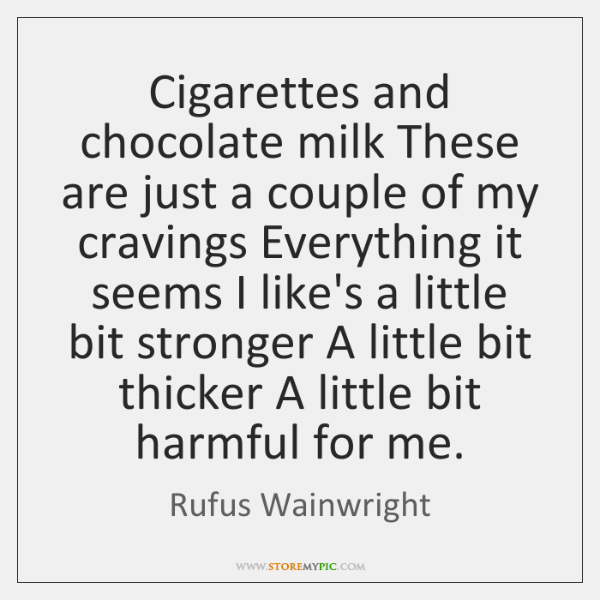 Cigarettes and chocolate milk These are just a couple of my cravings ...