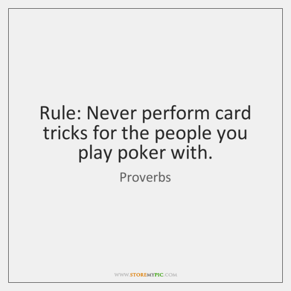 Rule: Never perform card tricks for the people you play poker with.