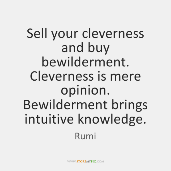 Sell your cleverness and buy bewilderment. Cleverness is mere opinion. Bewilderment brings ...