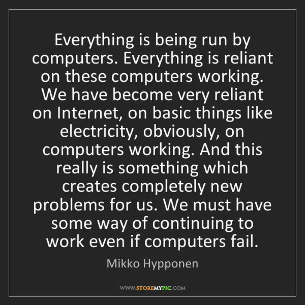 Mikko Hypponen: Everything is being run by computers. Everything is reliant...