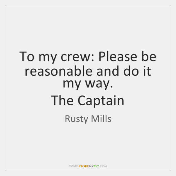 To my crew: Please be reasonable and do it my way.   The ...