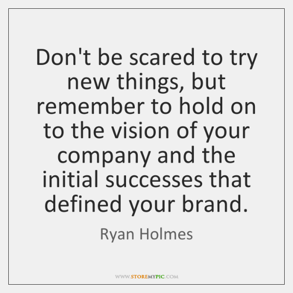 Don't be scared to try new things, but remember to hold on ...