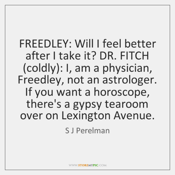 FREEDLEY: Will I feel better after I take it? DR. FITCH (coldly): ...