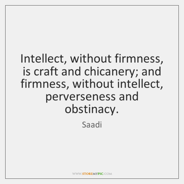 Intellect, without firmness, is craft and chicanery; and firmness, without intellect, perverseness .