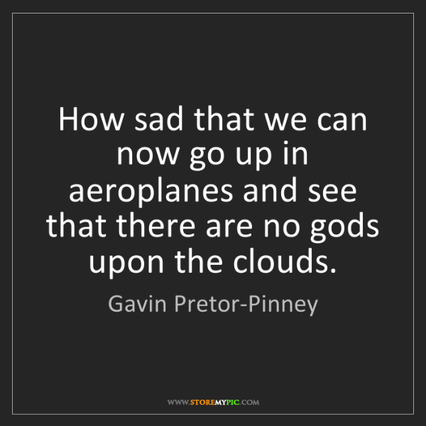 Gavin Pretor-Pinney: How sad that we can now go up in aeroplanes and see that...