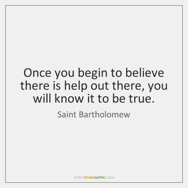 Once you begin to believe there is help out there, you will ...