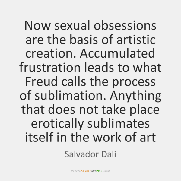 Now sexual obsessions are the basis of artistic creation. Accumulated frustration leads ...