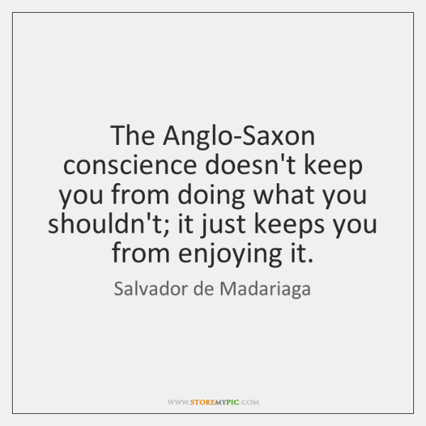 The Anglo-Saxon conscience doesn't keep you from doing what you shouldn't; it ...