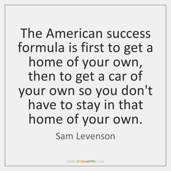The American success formula is first to get a home of your ...