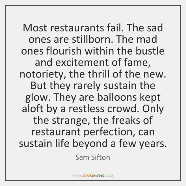 Most restaurants fail. The sad ones are stillborn. The mad ones flourish ...
