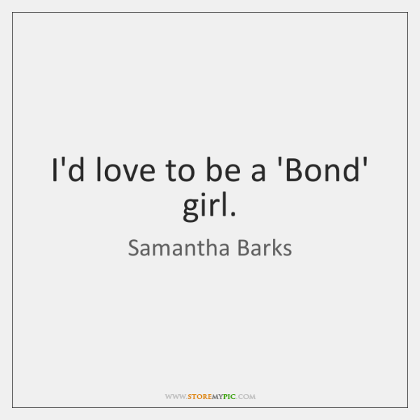 I'd love to be a 'Bond' girl.