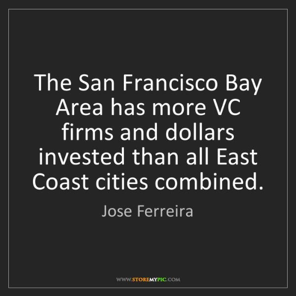 Jose Ferreira: The San Francisco Bay Area has more VC firms and dollars...